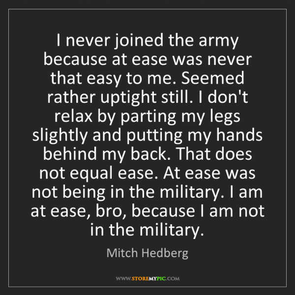Mitch Hedberg: I never joined the army because at ease was never that...