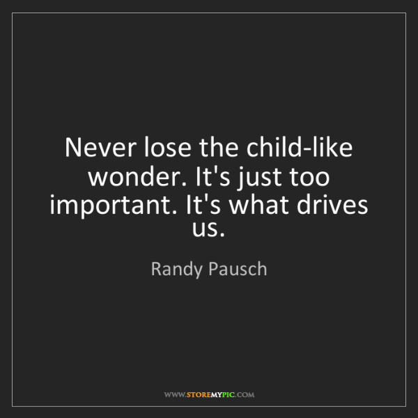 Randy Pausch: Never lose the child-like wonder. It's just too important....
