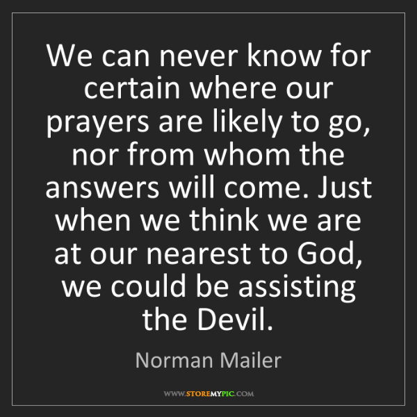 Norman Mailer: We can never know for certain where our prayers are likely...