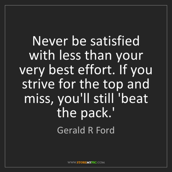 Gerald R Ford: Never be satisfied with less than your very best effort....