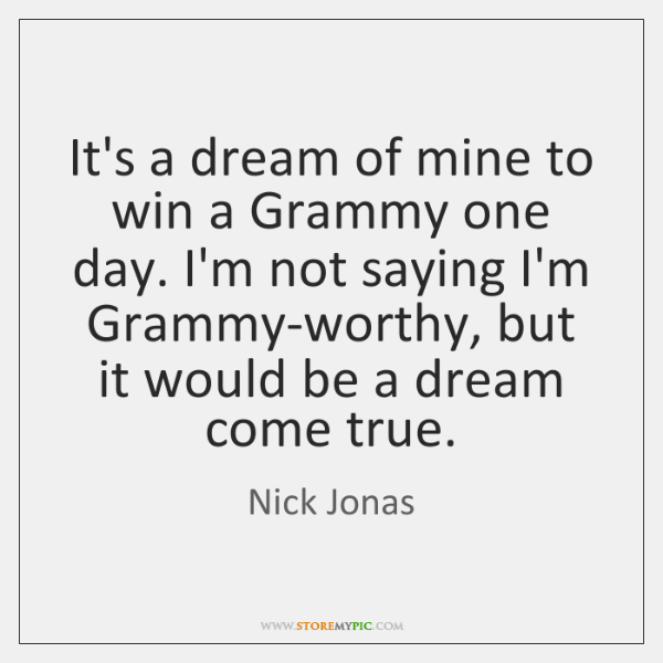 It's a dream of mine to win a Grammy one day. I'm ...