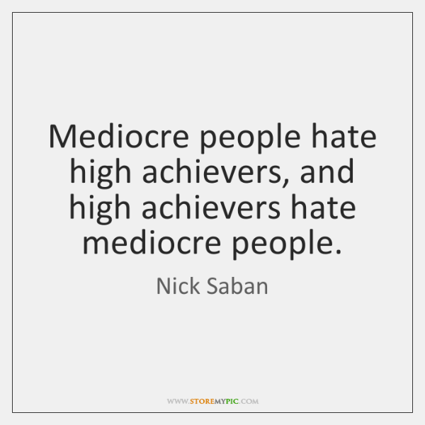 Mediocre people hate high achievers, and high achievers hate mediocre people.