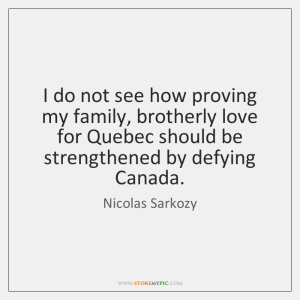 I do not see how proving my family, brotherly love for Quebec ...