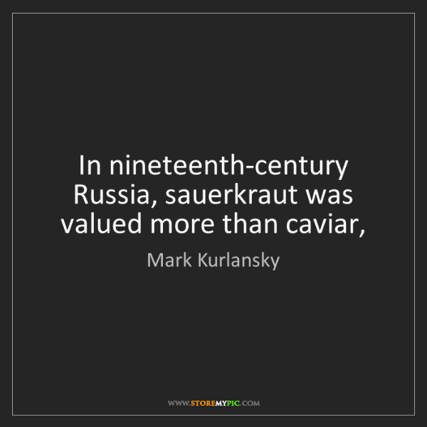 Mark Kurlansky: In nineteenth-century Russia, sauerkraut was valued more...