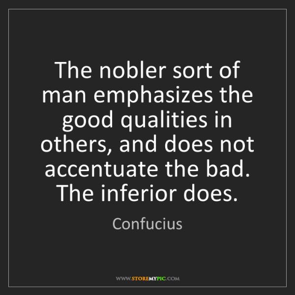Confucius: The nobler sort of man emphasizes the good qualities...