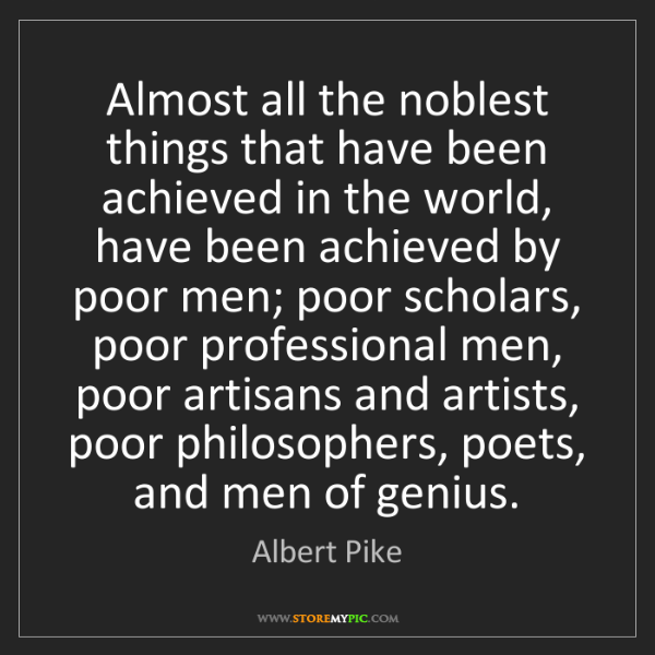 Albert Pike: Almost all the noblest things that have been achieved...