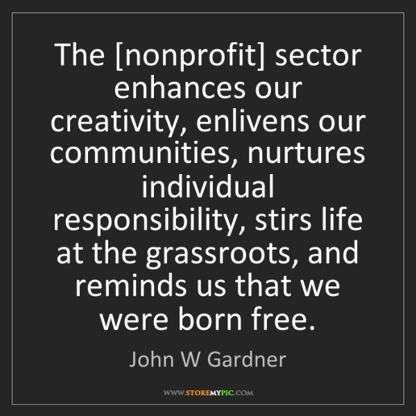 John W Gardner: The [nonprofit] sector enhances our creativity, enlivens...