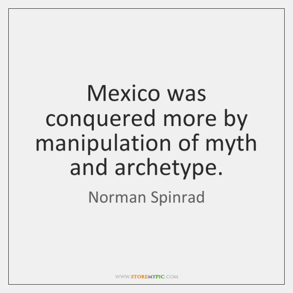 Mexico was conquered more by manipulation of myth and archetype.