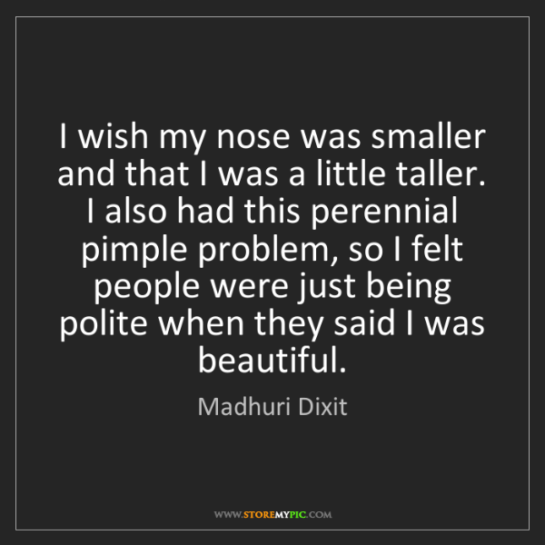 Madhuri Dixit: I wish my nose was smaller and that I was a little taller....