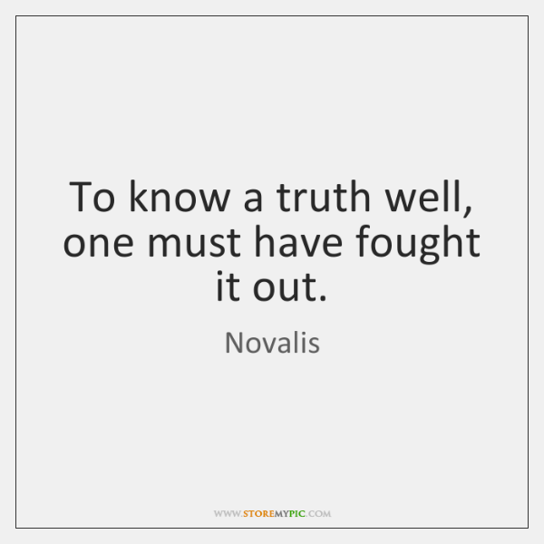 To know a truth well, one must have fought it out.