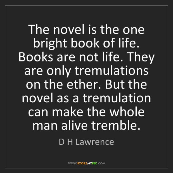 D H Lawrence: The novel is the one bright book of life. Books are not...