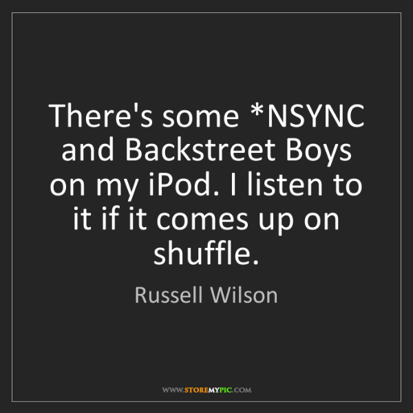 Russell Wilson: There's some *NSYNC and Backstreet Boys on my iPod. I...