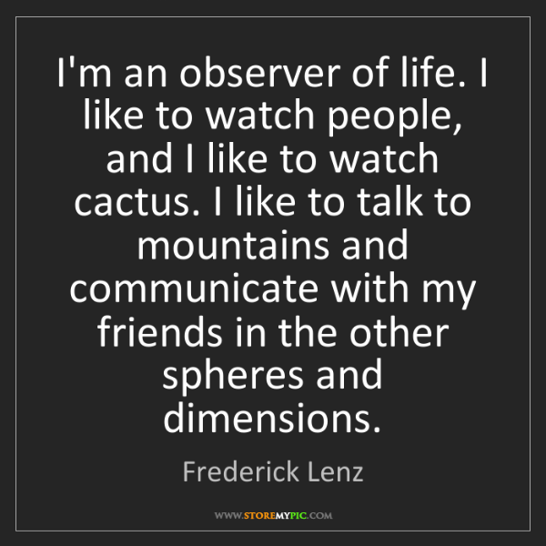 Frederick Lenz: I'm an observer of life. I like to watch people, and...