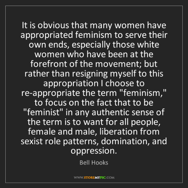Bell Hooks: It is obvious that many women have appropriated feminism...