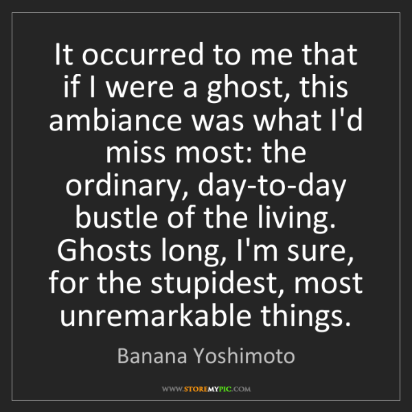 Banana Yoshimoto: It occurred to me that if I were a ghost, this ambiance...