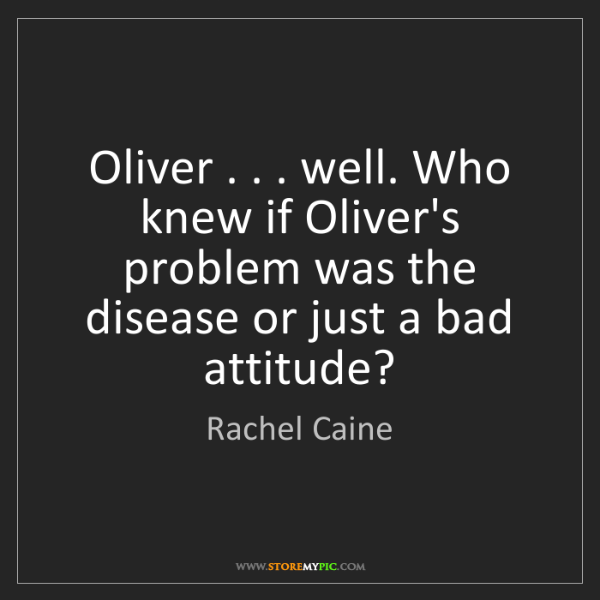 Rachel Caine: Oliver . . . well. Who knew if Oliver's problem was the...