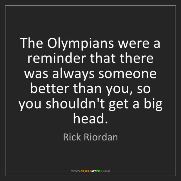 Rick Riordan: The Olympians were a reminder that there was always someone...