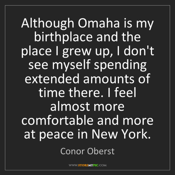 Conor Oberst: Although Omaha is my birthplace and the place I grew...