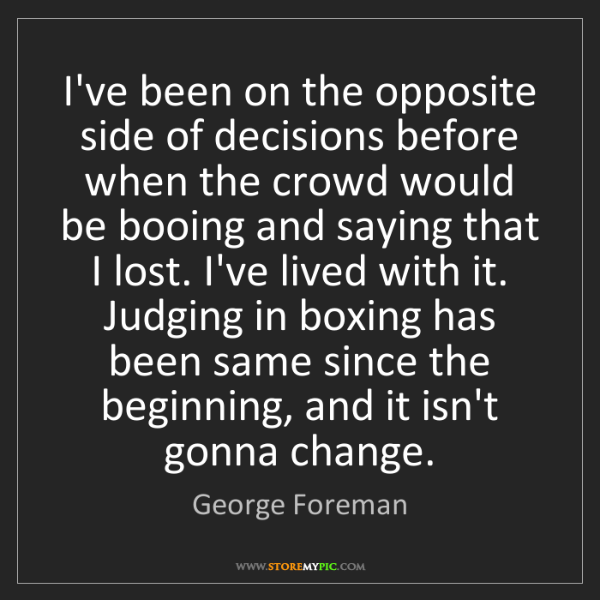 George Foreman: I've been on the opposite side of decisions before when...