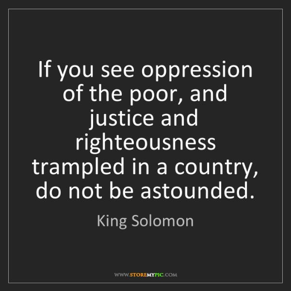 King Solomon: If you see oppression of the poor, and justice and righteousness...