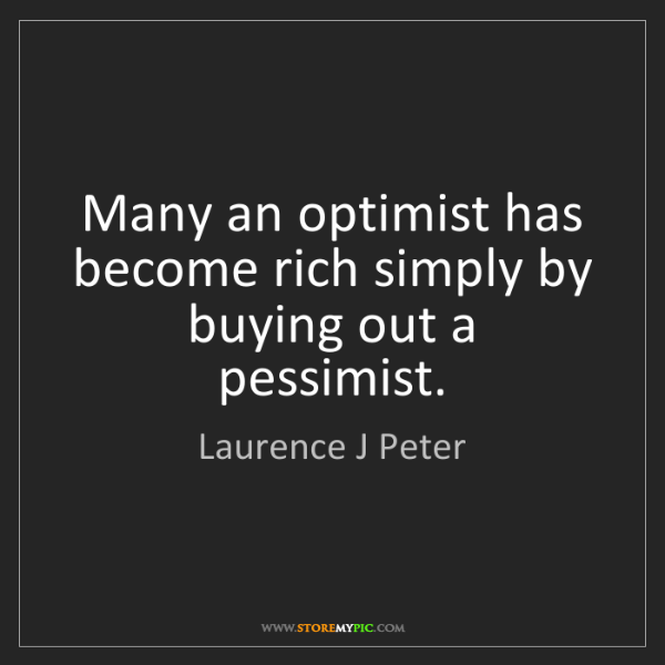 Laurence J Peter: Many an optimist has become rich simply by buying out...