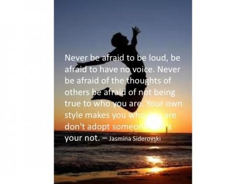 Never be afraid to be loud be afraid to have no voice never be afraid of thoughts