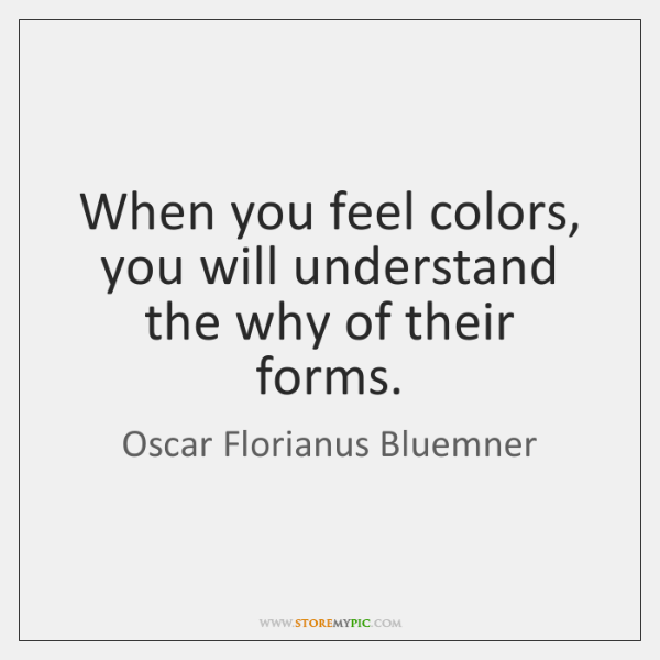 When you feel colors, you will understand the why of their forms.