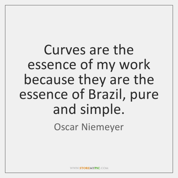 Curves are the essence of my work because they are the essence ...