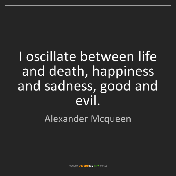 Alexander Mcqueen: I oscillate between life and death, happiness and sadness,...