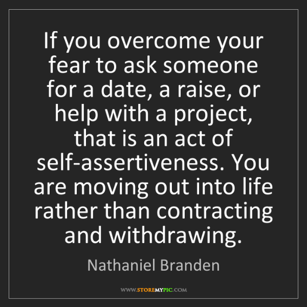 Nathaniel Branden: If you overcome your fear to ask someone for a date,...