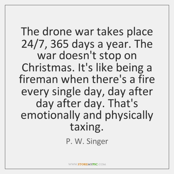 The drone war takes place 24/7, 365 days a year. The war doesn't stop ...
