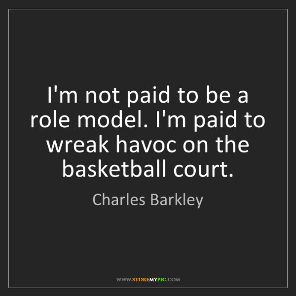 Charles Barkley: I'm not paid to be a role model. I'm paid to wreak havoc...