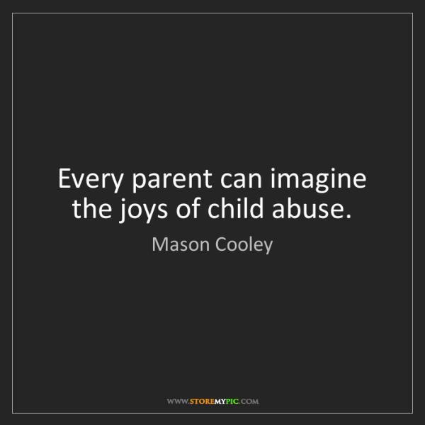 Mason Cooley: Every parent can imagine the joys of child abuse.