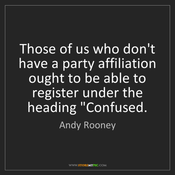 Andy Rooney: Those of us who don't have a party affiliation ought...