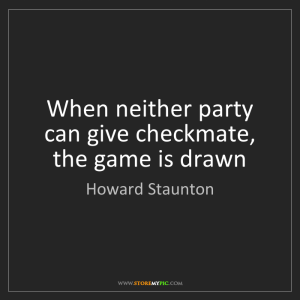 Howard Staunton: When neither party can give checkmate, the game is drawn