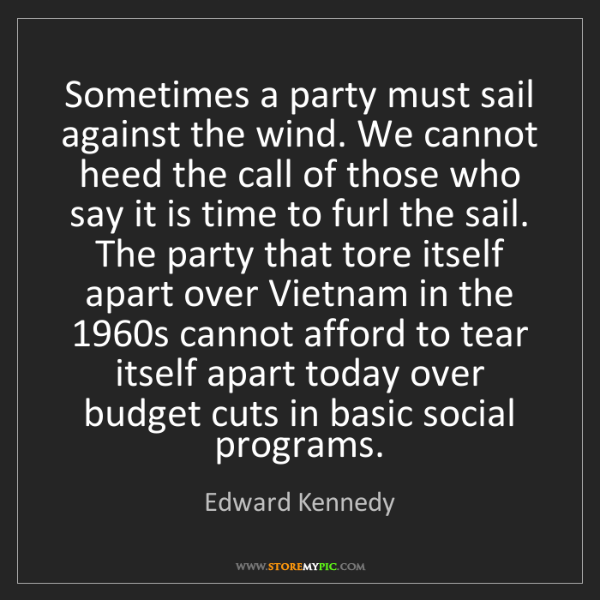 Edward Kennedy: Sometimes a party must sail against the wind. We cannot...
