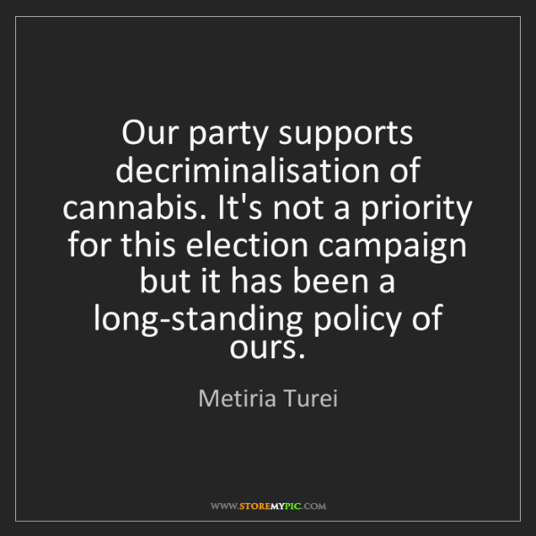 Metiria Turei: Our party supports decriminalisation of cannabis. It's...