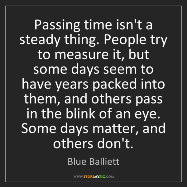 Blue Balliett: Passing time isn't a steady thing. People try to measure...