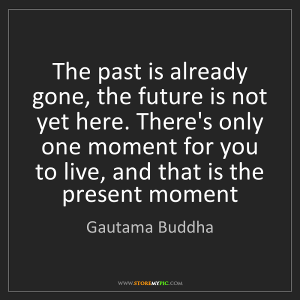 Gautama Buddha: The past is already gone, the future is not yet here....