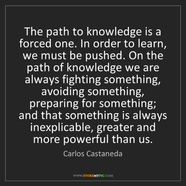 Carlos Castaneda: The path to knowledge is a forced one. In order to learn,...