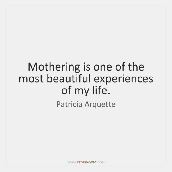 Mothering is one of the most beautiful experiences of my life.
