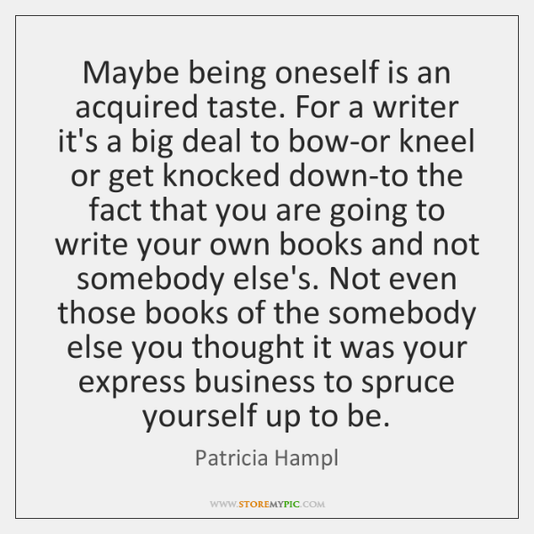 Maybe being oneself is an acquired taste. For a writer it's a ...