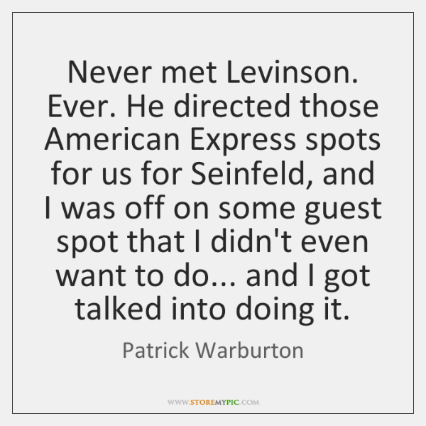 Never met Levinson. Ever. He directed those American Express spots for us ...