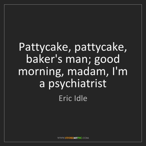 Eric Idle: Pattycake, pattycake, baker's man; good morning, madam,...