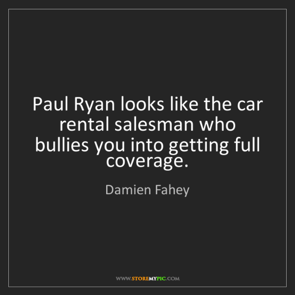 Damien Fahey: Paul Ryan looks like the car rental salesman who bullies...