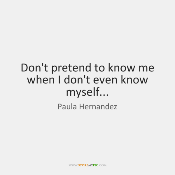 Don't pretend to know me when I don't even know myself...