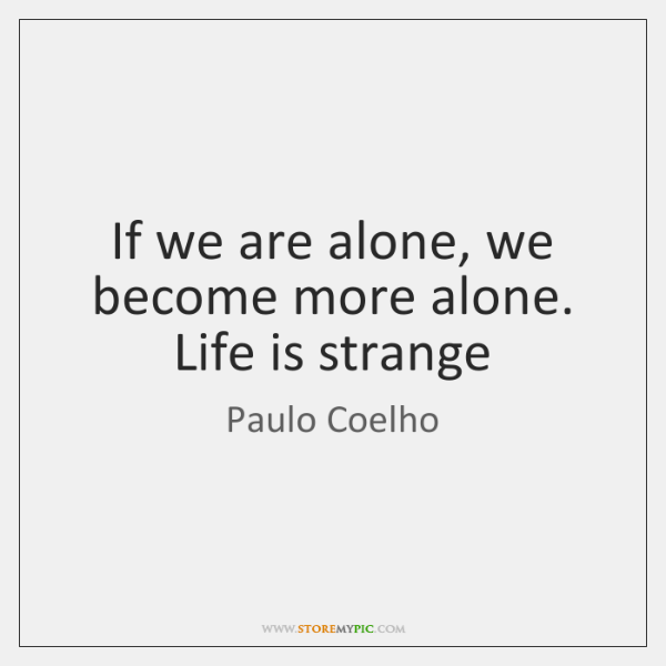 If we are alone, we become more alone. Life is strange