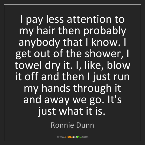 Ronnie Dunn: I pay less attention to my hair then probably anybody...