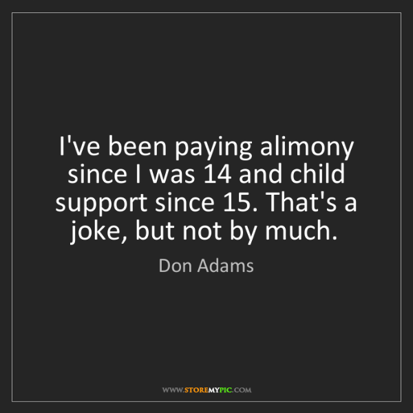 Don Adams: I've been paying alimony since I was 14 and child support...