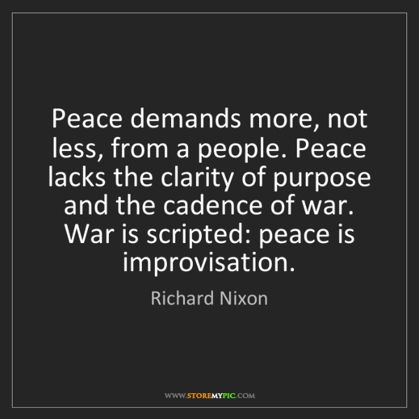 Richard Nixon: Peace demands more, not less, from a people. Peace lacks...
